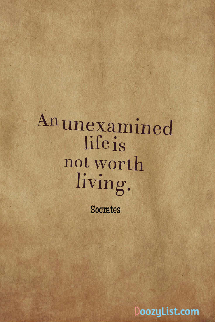 An unexamined life is not worth living. Socrates