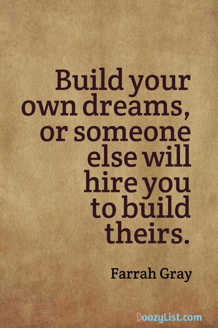 Build your own dreams, or someone else will hire you to build theirs. Farrah Gray