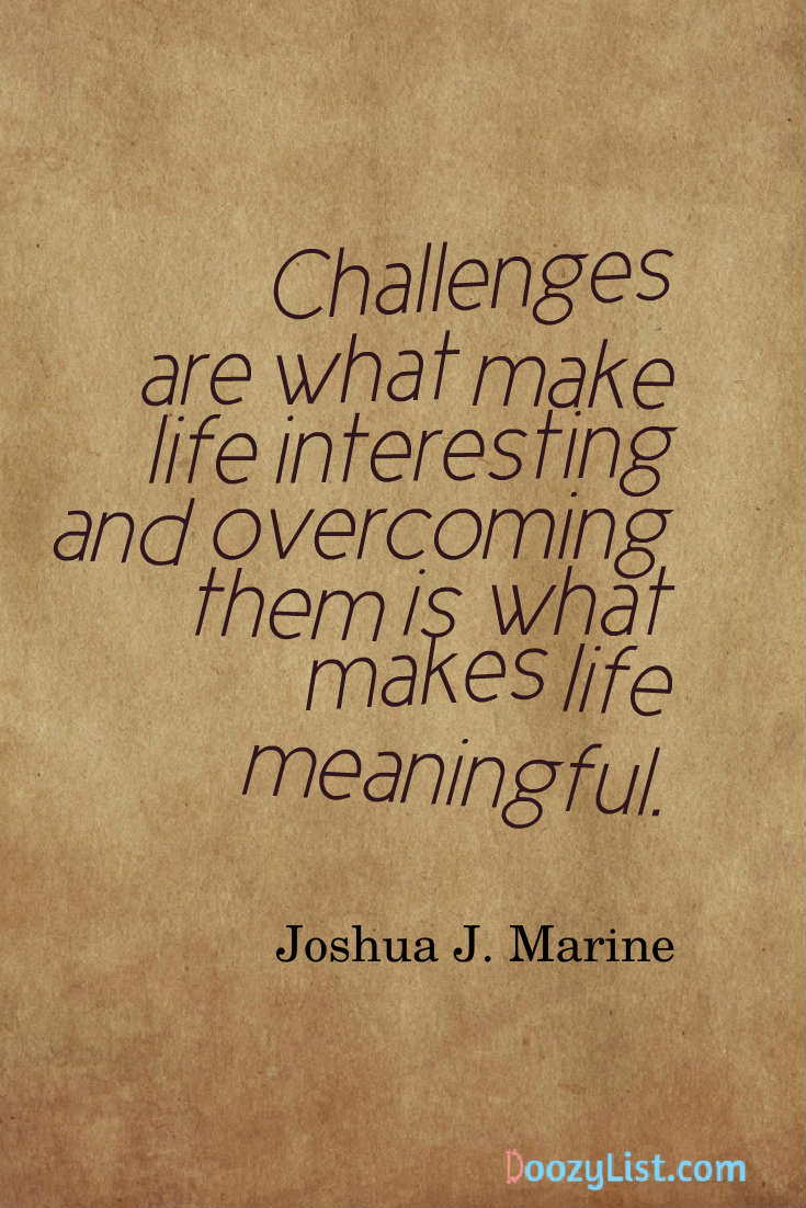 Challenges are what make life interesting and overcoming them is what makes life meaningful. Joshua J. Marine