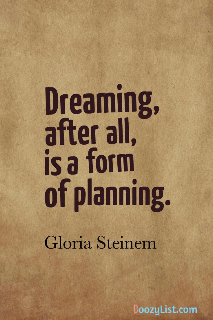 Dreaming, after all, is a form of planning. Gloria Steinem