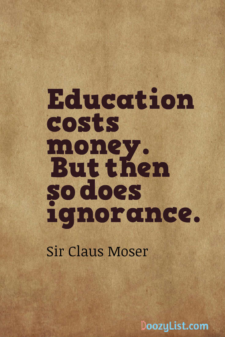Education costs money. But then so does ignorance. Sir Claus Moser