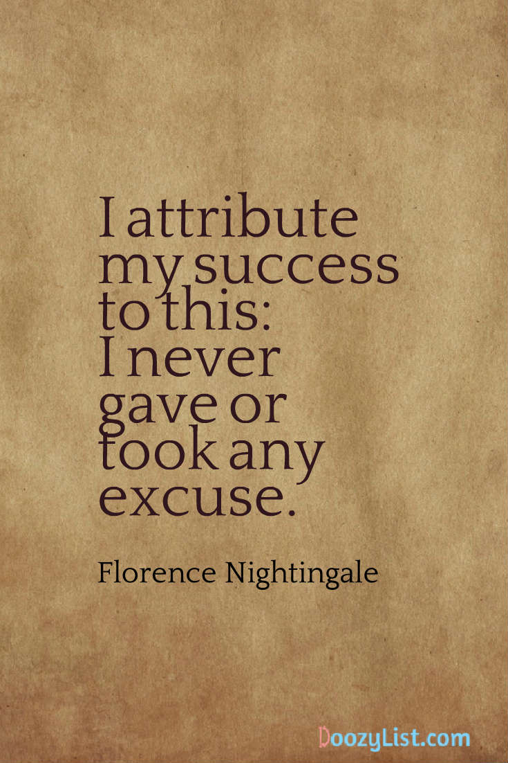 I attribute my success to this: I never gave or took any excuse. Florence Nightingale
