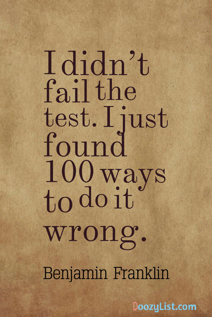 I didn't fail the test. I just found 100 ways to do it wrong. Benjamin Franklin