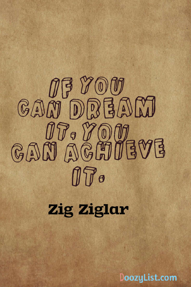 If you can dream it, you can achieve it. Zig Ziglar