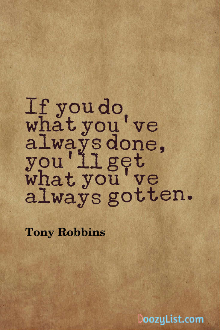 If you do what you've always done, you'll get what you've always gotten. Tony Robbins