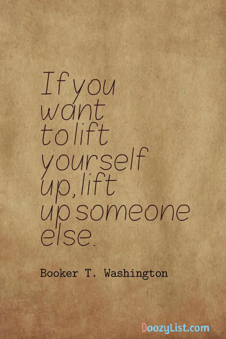If you want to lift yourself up, lift up someone else. Booker T. Washington