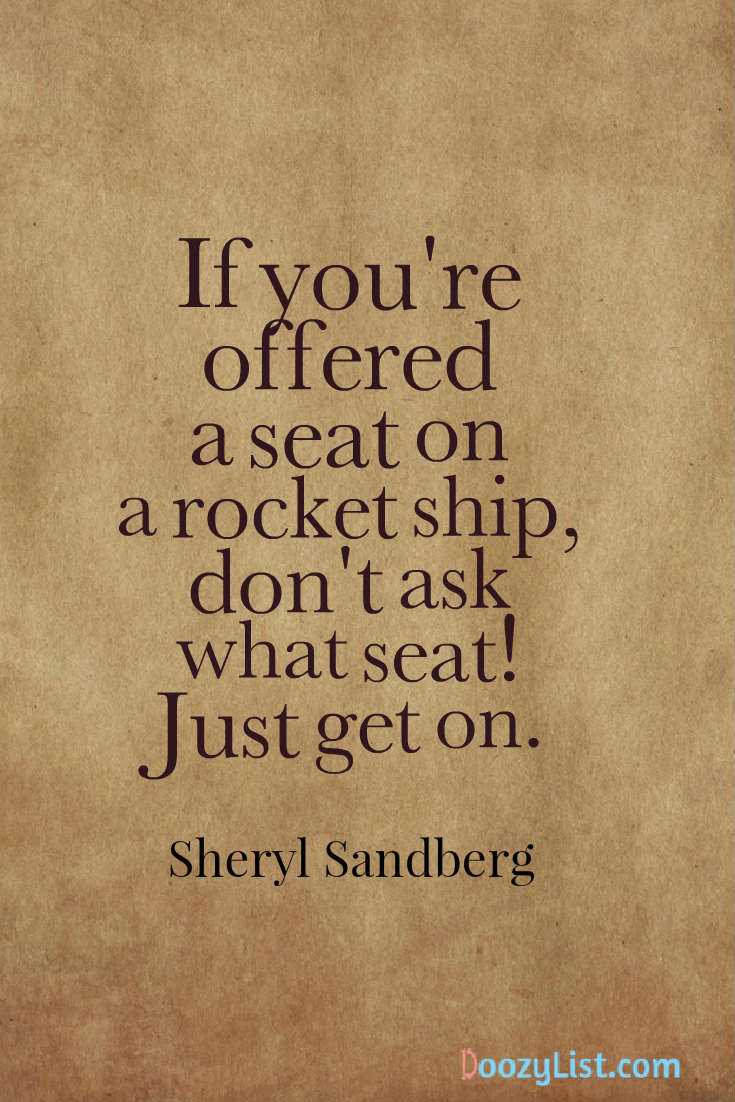If you're offered a seat on a rocket ship, don't ask what seat! Just get on. Sheryl Sandberg