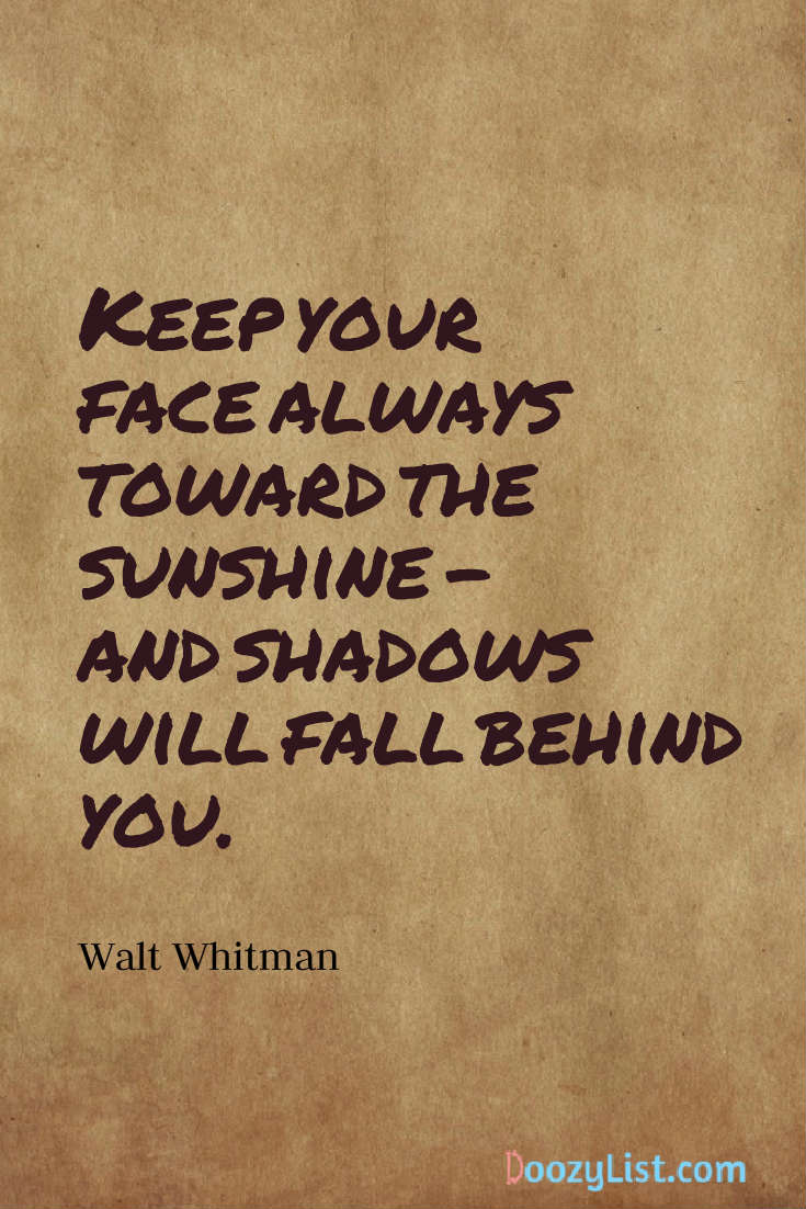 Keep your face always toward the sunshine - and shadows will fall behind you. Walt Whitman