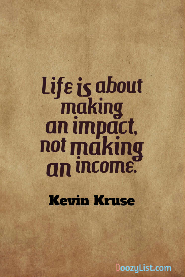 Life is about making an impact, not making an income. Kevin Kruse