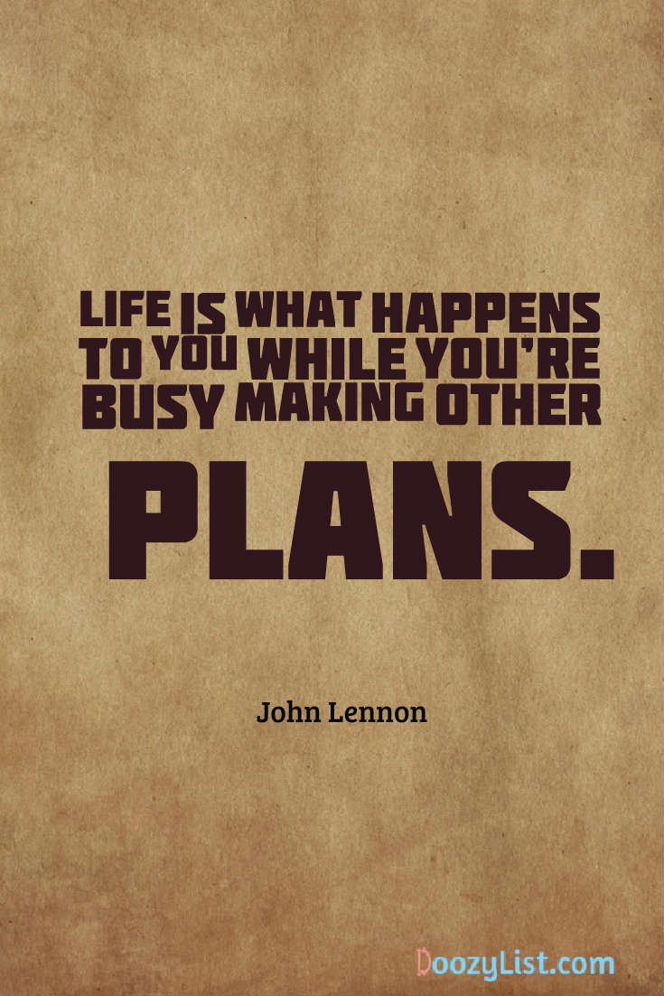 Life is what happens to you while you're busy making other plans. John Lennon