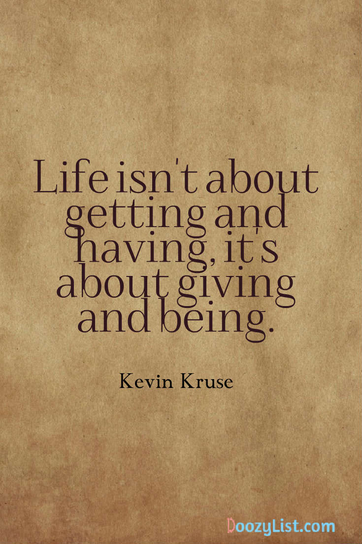 Life isn't about getting and having, it's about giving and being. Kevin Kruse