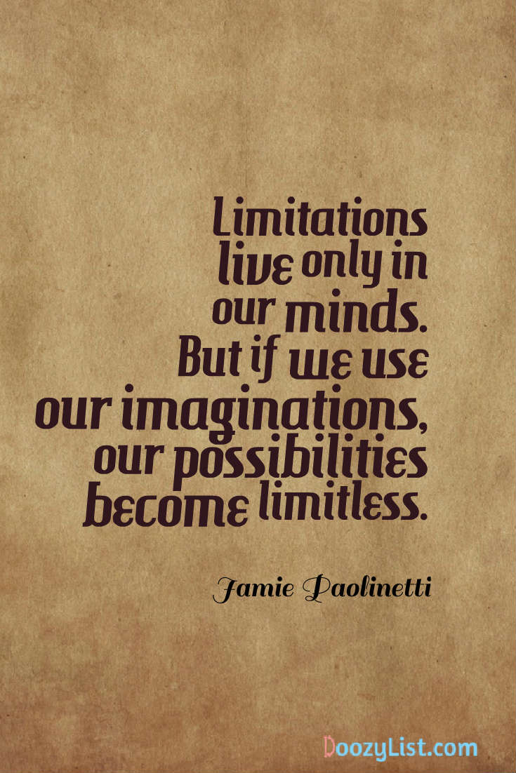 Limitations live only in our minds. But if we use our imaginations, our possibilities become limitless. Jamie Paolinetti