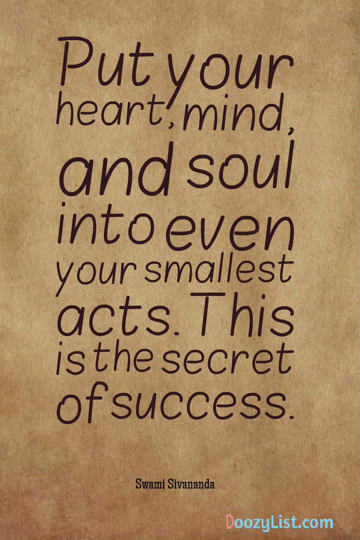 Put your heart, mind, and soul into even your smallest acts. This is the secret of success. Swami Sivananda