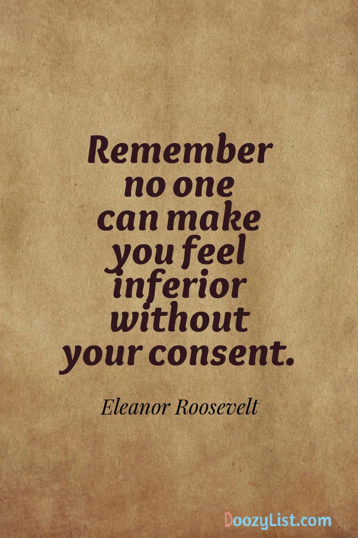 Remember no one can make you feel inferior without your consent. Eleanor Roosevelt