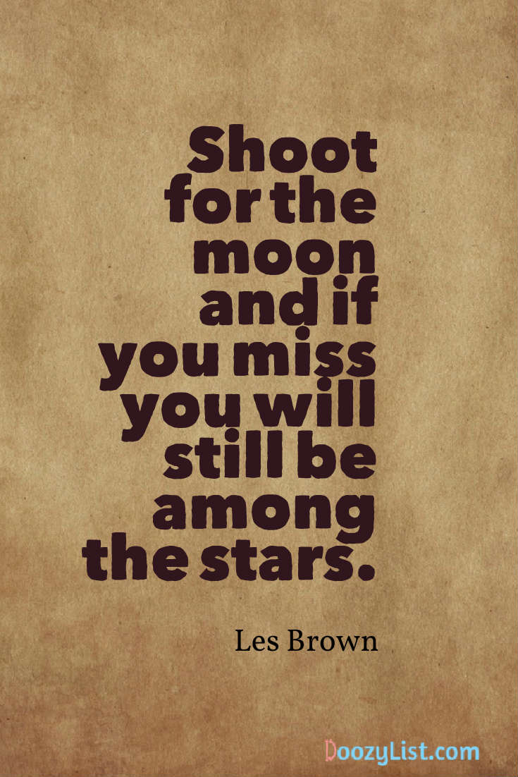 Shoot for the moon and if you miss you will still be among the stars. Les Brown