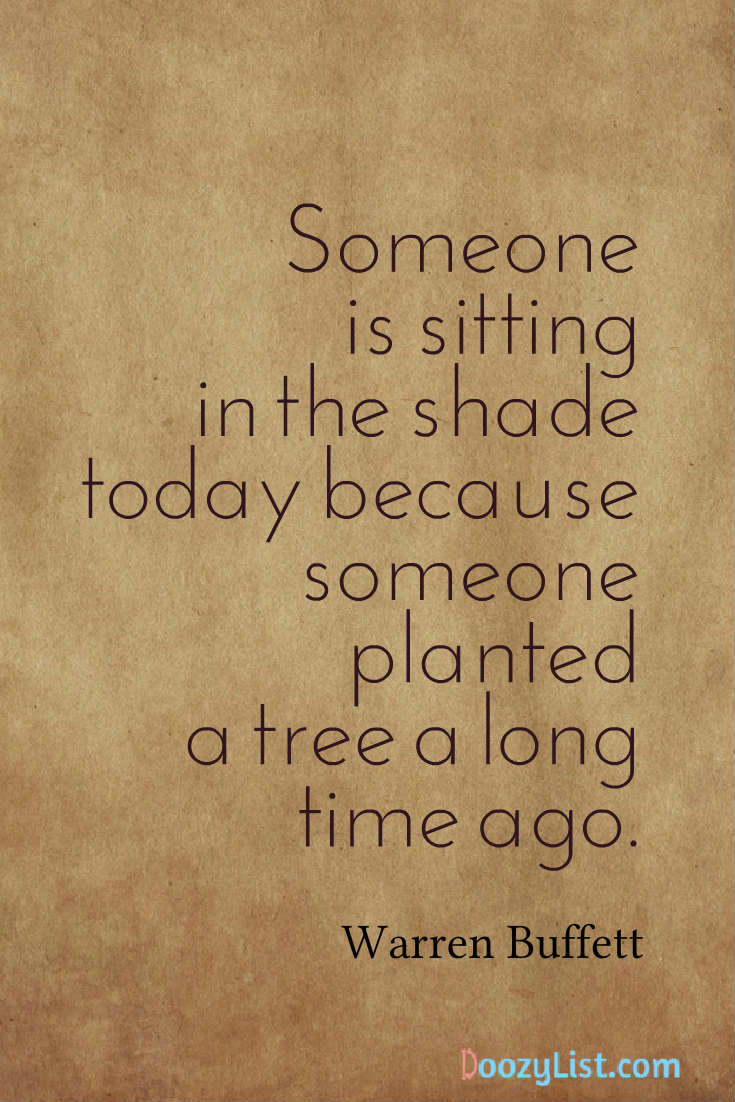 Someone is sitting in the shade today because someone planted a tree a long time ago. Warren Buffett