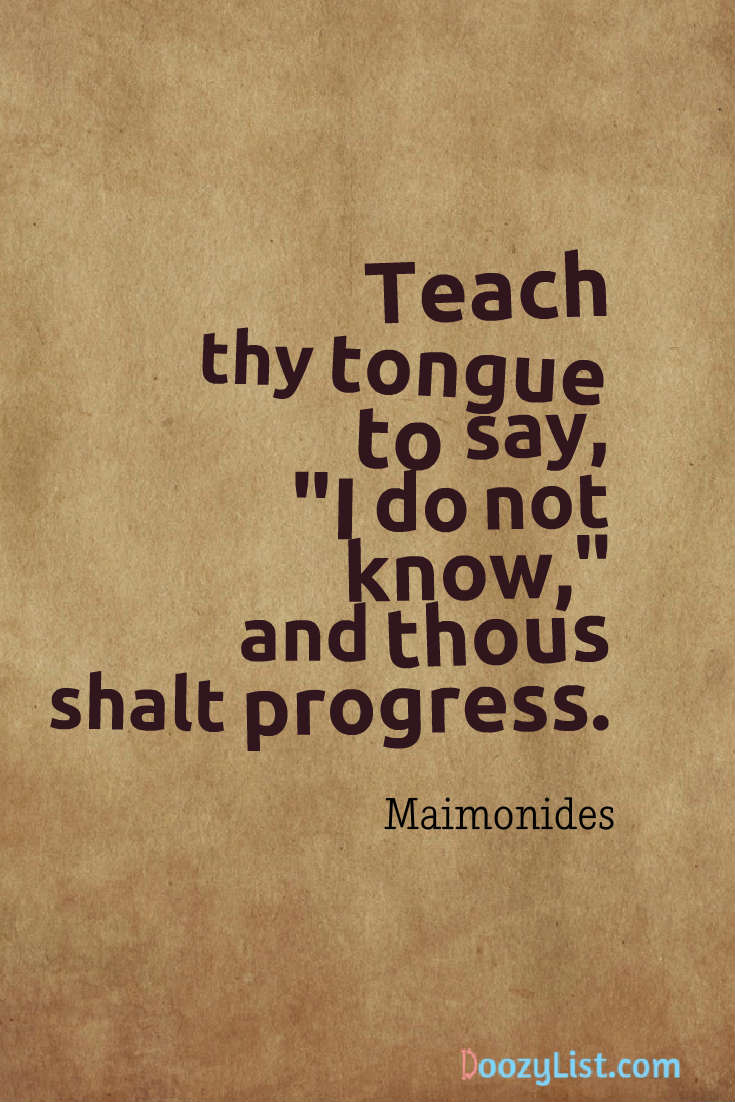 "Teach thy tongue to say, ""I do not know,"" and thous shalt progress. Maimonides"
