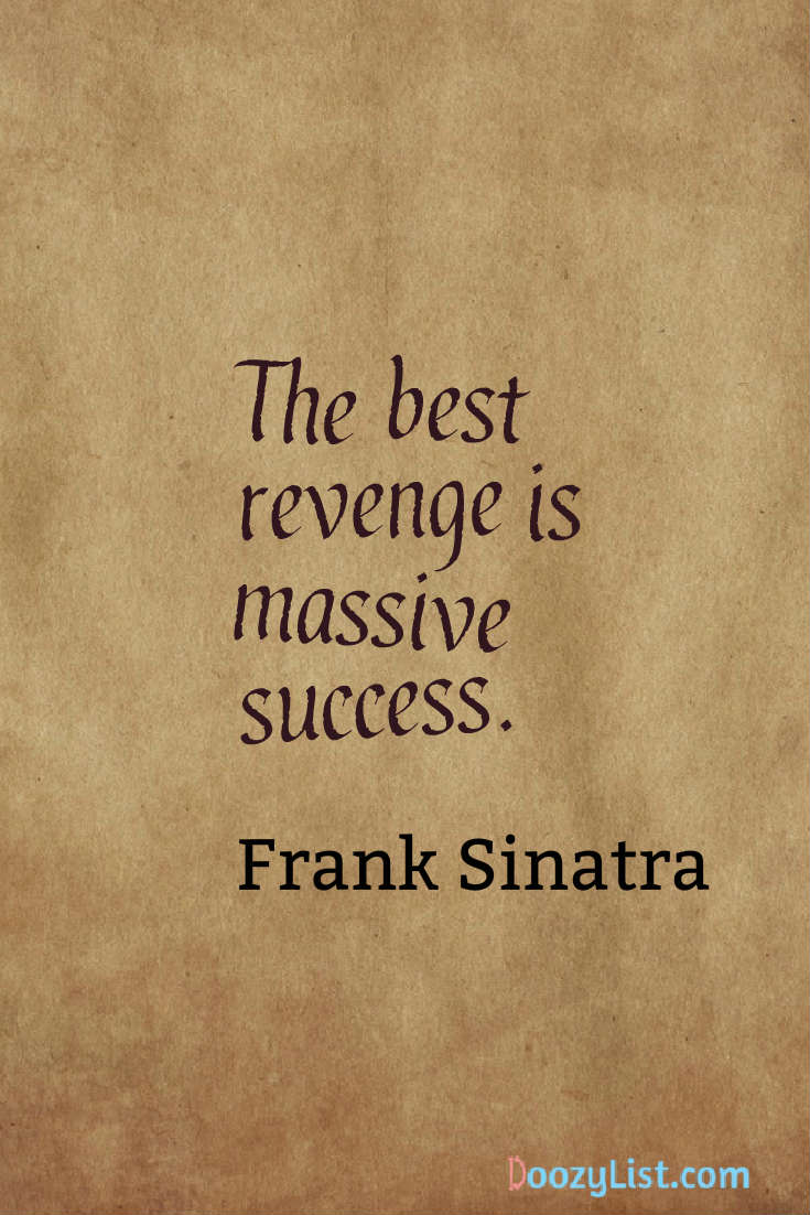 The best revenge is massive success. Frank Sinatra