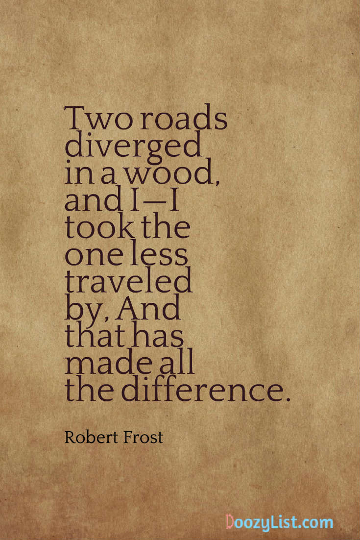 Two roads diverged in a wood, and I—I took the one less traveled by, And that has made all the difference. Robert Frost