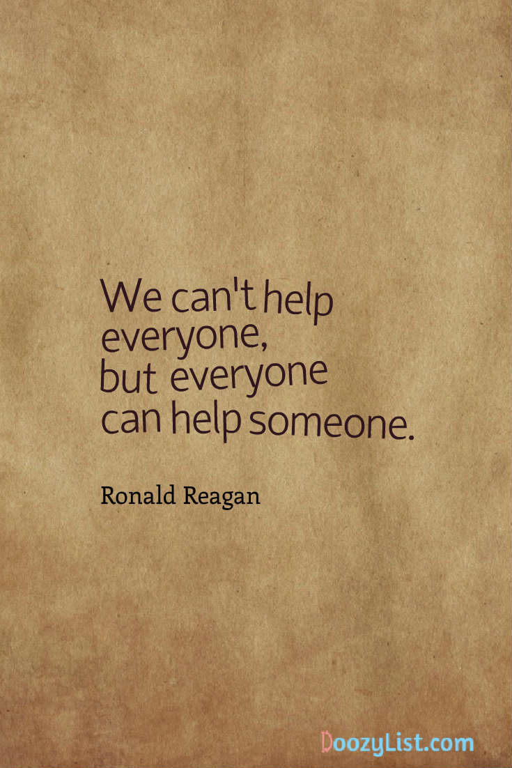 We can't help everyone, but everyone can help someone. Ronald Reagan