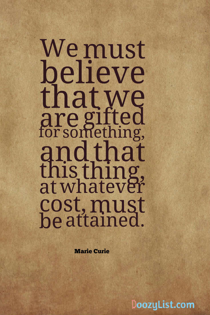 We must believe that we are gifted for something, and that this thing, at whatever cost, must be attained. Marie Curie