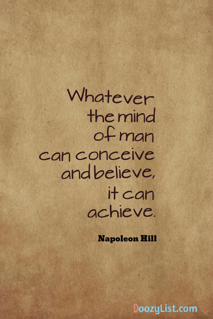 Whatever the mind of man can conceive and believe, it can achieve. Napoleon Hill