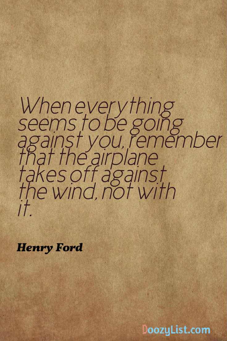 When everything seems to be going against you, remember that the airplane takes off against the wind, not with it. Henry Ford