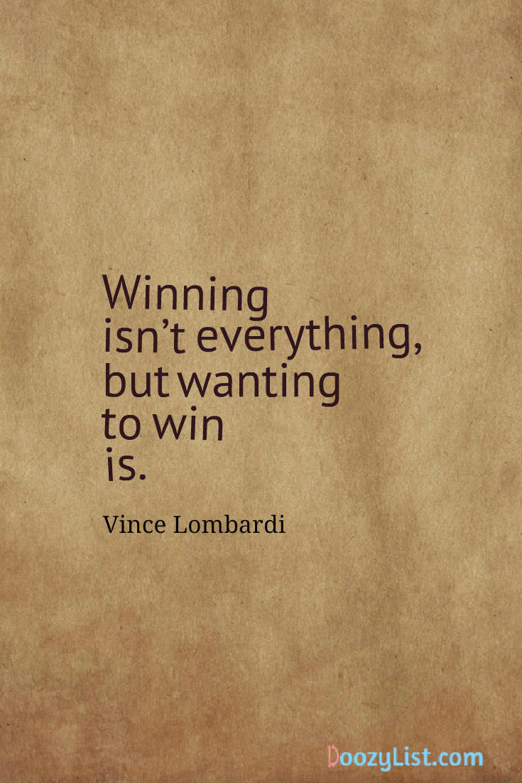 Winning isn't everything, but wanting to win is. Vince Lombardi