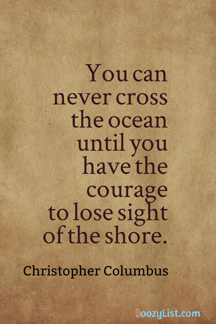 You can never cross the ocean until you have the courage to lose sight of the shore. Christopher Columbus