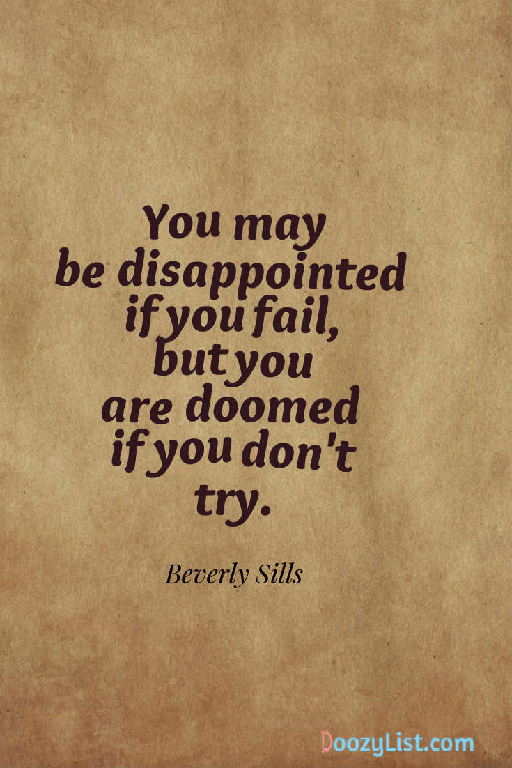 You may be disappointed if you fail, but you are doomed if you don't try. Beverly Sills