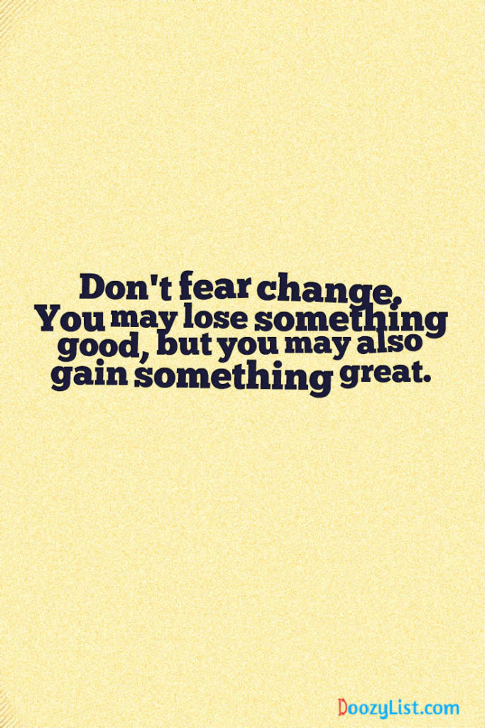 Don't fear change. You may lose something good, but you may also gain something great.