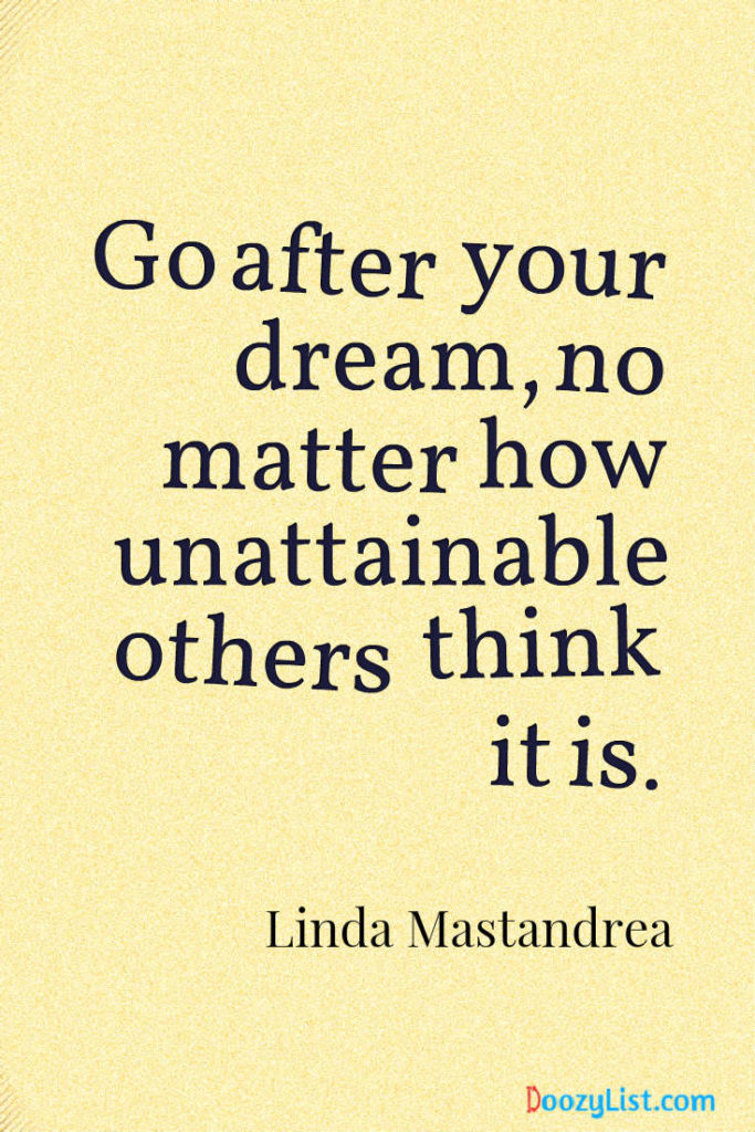 Go after your dream, no matter how unattainable others think it is. Linda Mastandrea