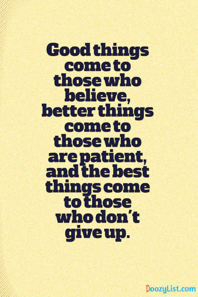 Good things come to those who believe, better things come to those who are patient, and the best things come to those who don't give up.