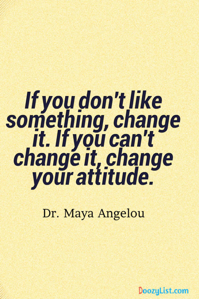 If you don't like something, change it. If you can't change it, change your attitude. Dr. Maya Angelou