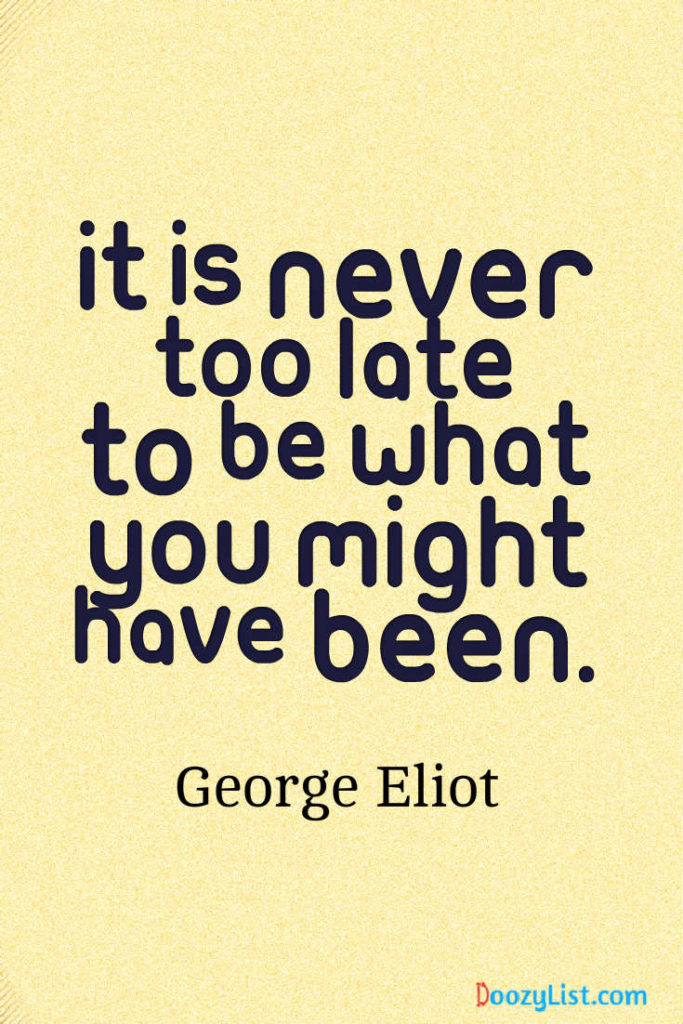 It is never too late to be what you might have been. George Eliot