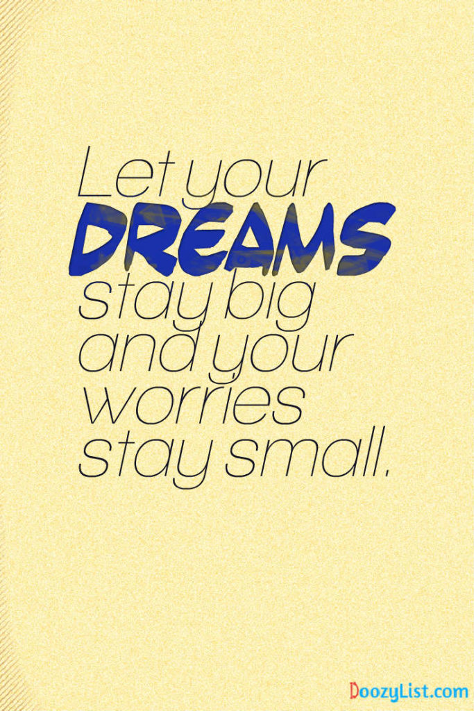 Let your dreams stay big and your worries stay small.