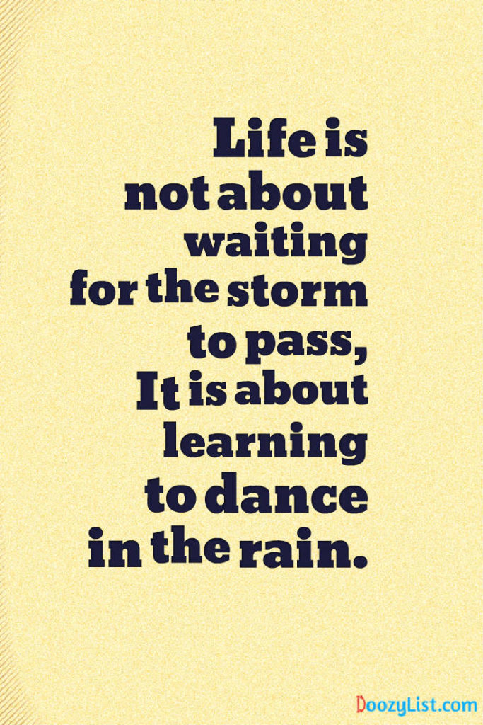 Life is not about waiting for the storm to pass, It is about learning to dance in the rain.