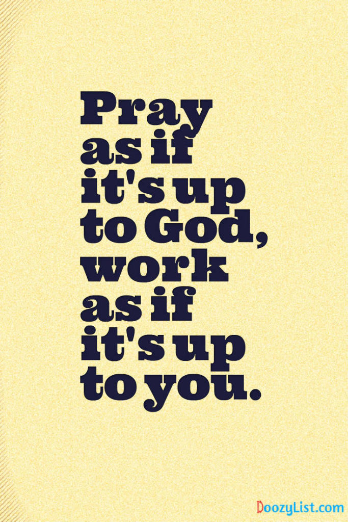Pray as if it's up to God, work as if it's up to you.