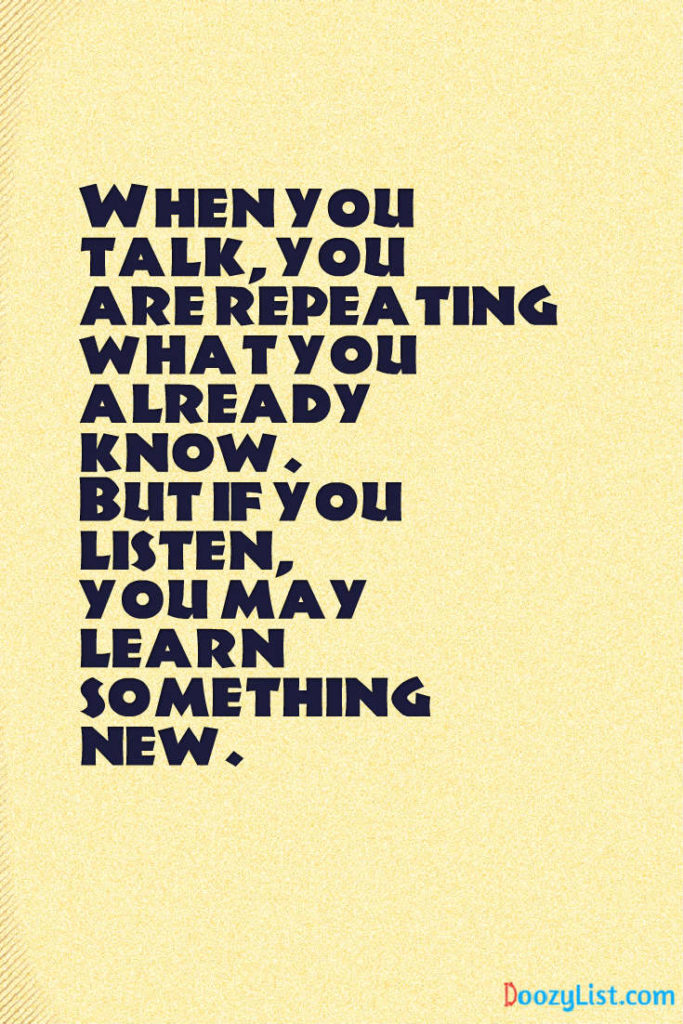 When you talk, you are repeating what you already know. But if you listen, you may learn something new.