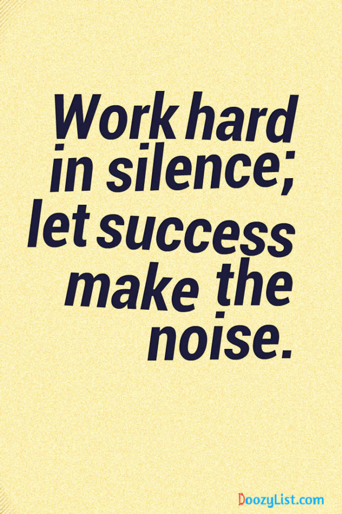 Work hard in silence; let success make the noise.