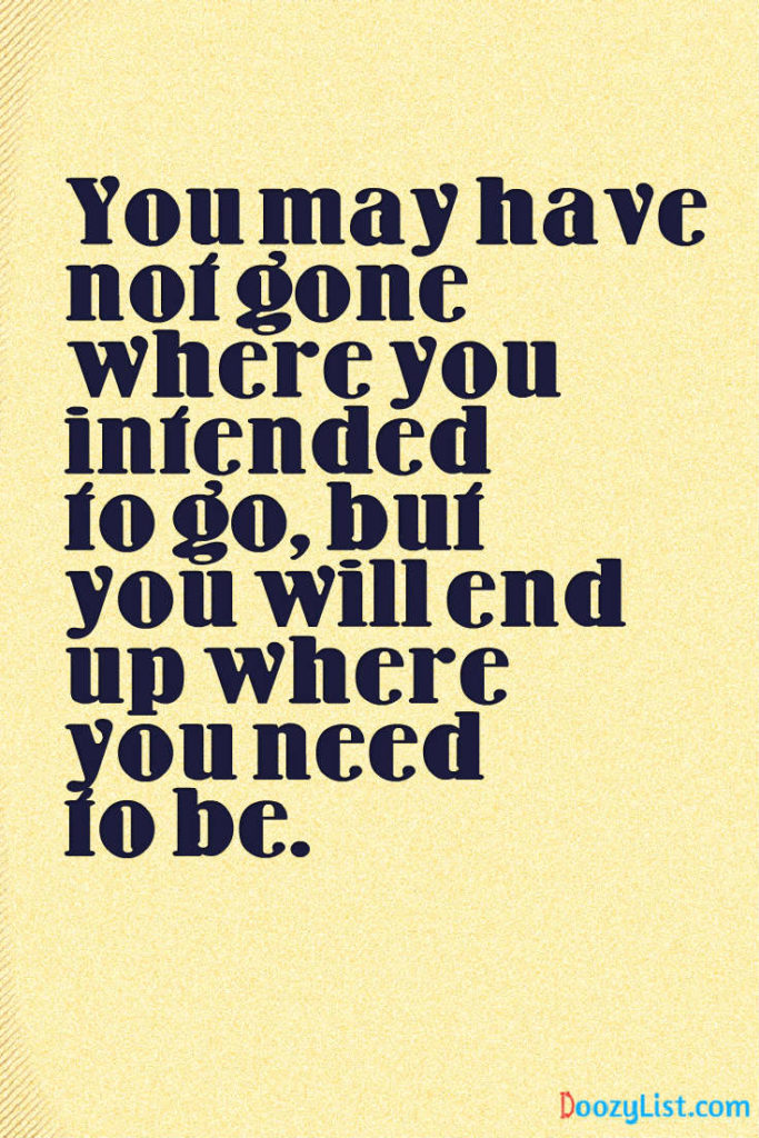 You may have not gone where you intended to go, but you will end up where you need to be.