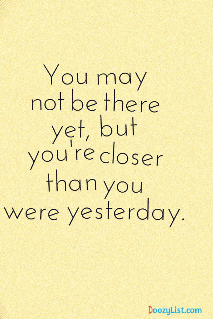 You may not be there yet, but you're closer than you were yesterday.