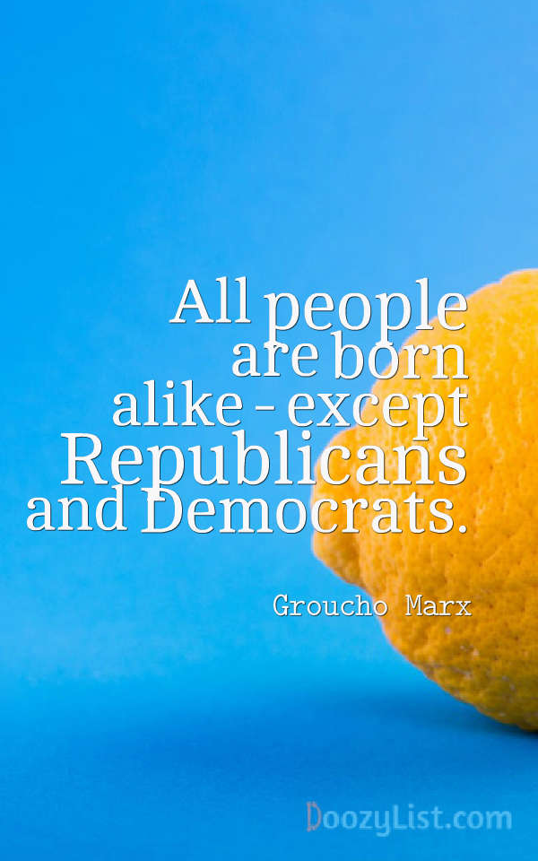 All people are born alike - except Republicans and Democrats. Groucho Marx