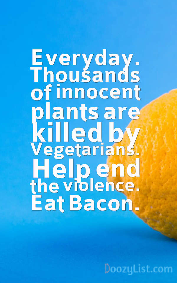 Everyday. Thousands of innocent plants are killed by Vegetarians. Help end the violence. Eat Bacon.