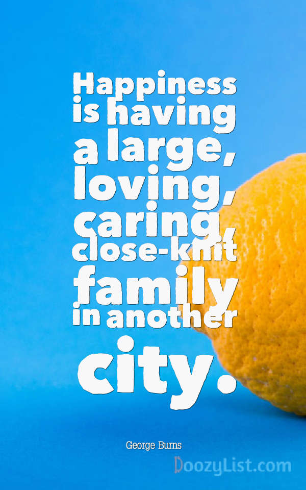 Happiness is having a large, loving, caring, close-knit family in another city. George Burns