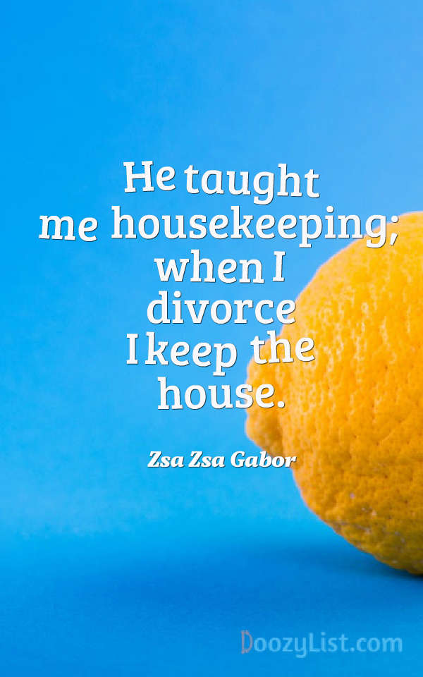 He taught me housekeeping; when I divorce I keep the house. Zsa Zsa Gabor