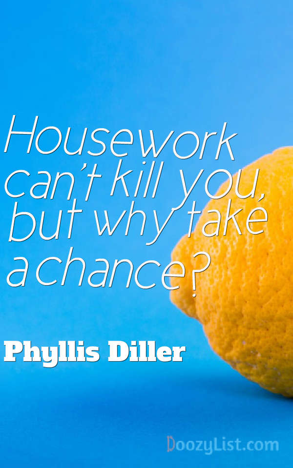 Housework can't kill you, but why take a chance? Phyllis Diller