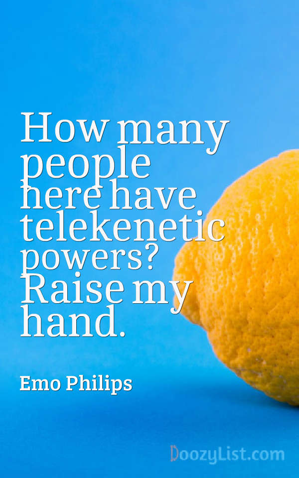 How many people here have telekenetic powers? Raise my hand. Emo Philips