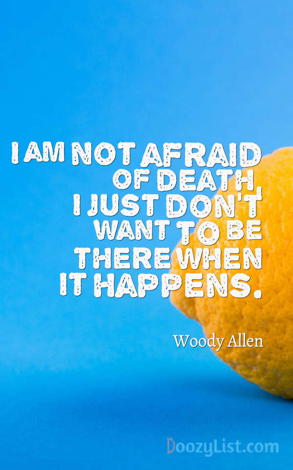 I am not afraid of death, I just don't want to be there when it happens. Woody Allen