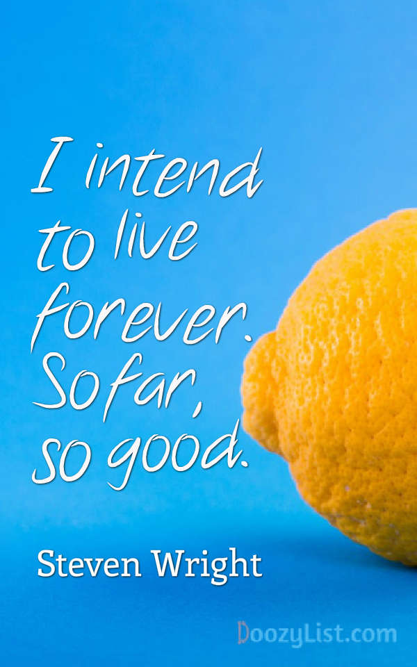 I intend to live forever. So far, so good. Steven Wright